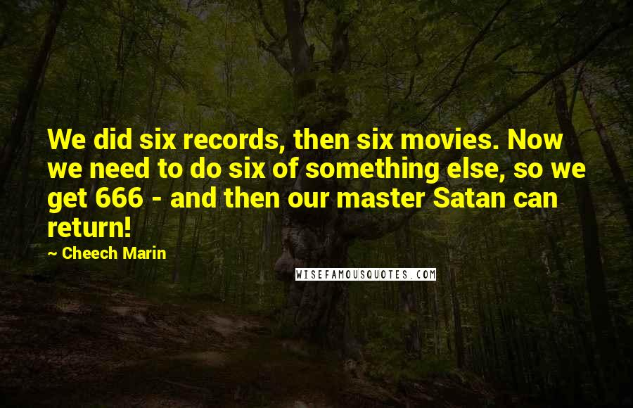 Cheech Marin quotes: We did six records, then six movies. Now we need to do six of something else, so we get 666 - and then our master Satan can return!