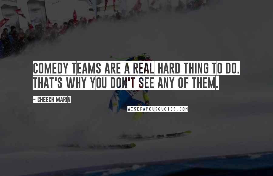 Cheech Marin quotes: Comedy teams are a real hard thing to do. That's why you don't see any of them.