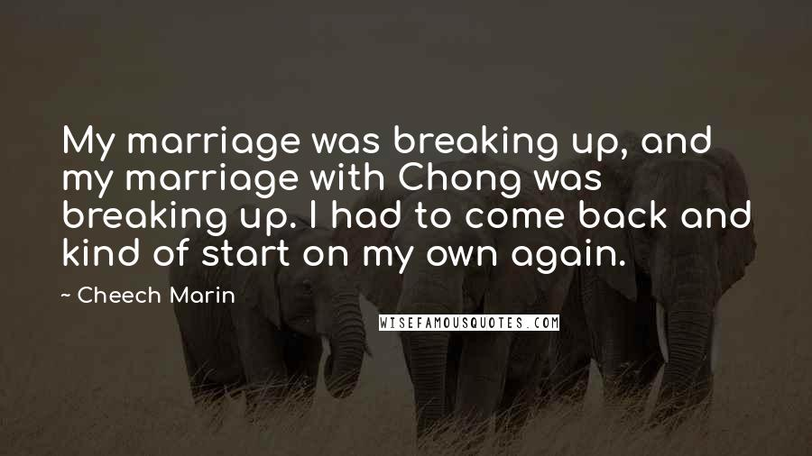 Cheech Marin quotes: My marriage was breaking up, and my marriage with Chong was breaking up. I had to come back and kind of start on my own again.
