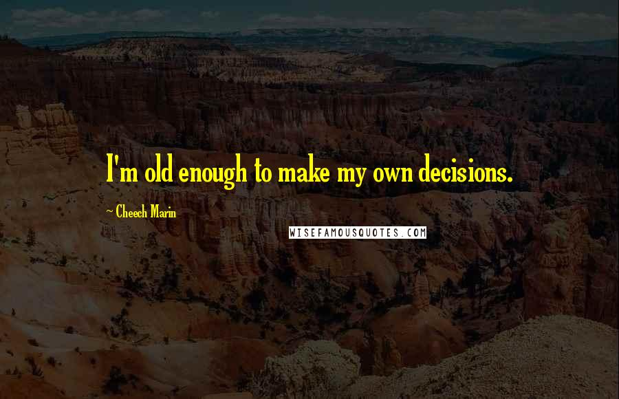 Cheech Marin quotes: I'm old enough to make my own decisions.