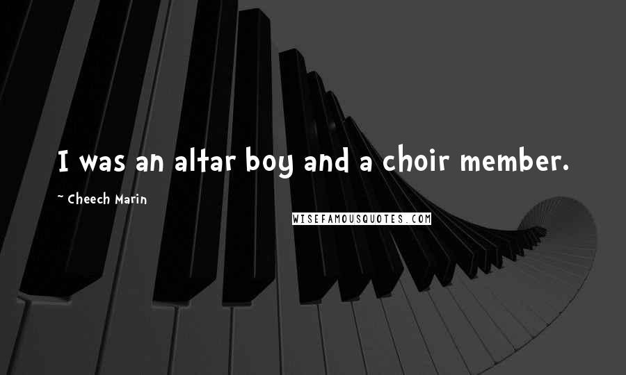 Cheech Marin quotes: I was an altar boy and a choir member.