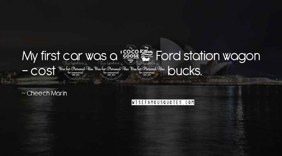 Cheech Marin quotes: My first car was a '56 Ford station wagon - cost 100 bucks.