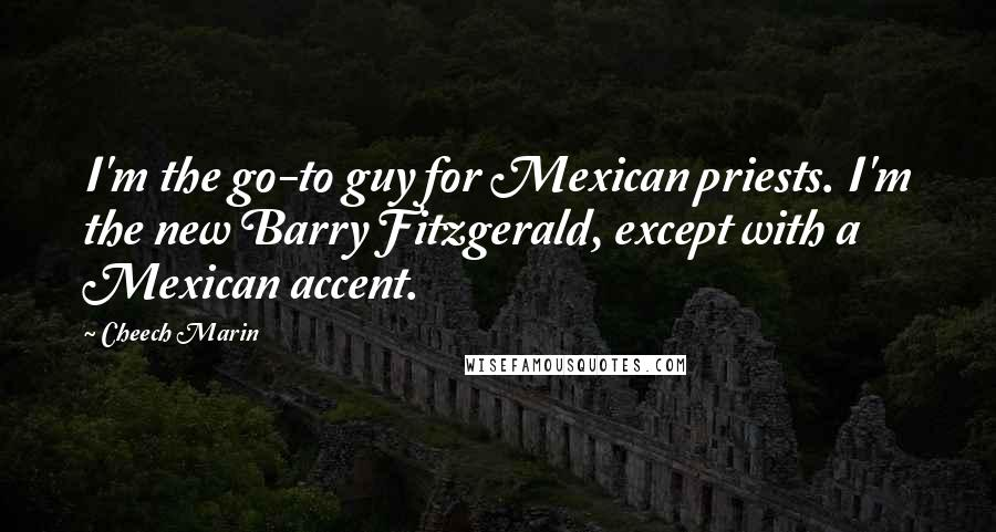 Cheech Marin quotes: I'm the go-to guy for Mexican priests. I'm the new Barry Fitzgerald, except with a Mexican accent.