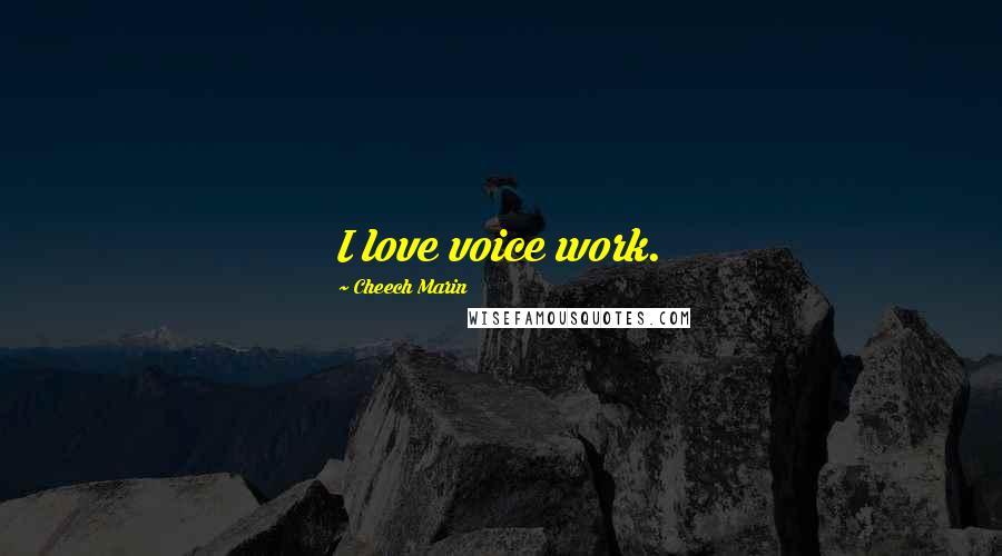 Cheech Marin quotes: I love voice work.