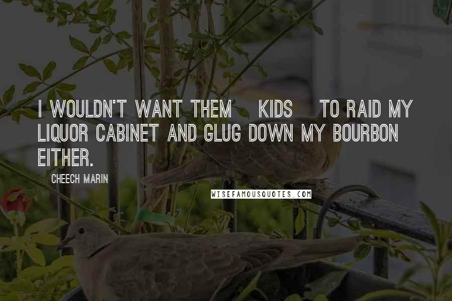 Cheech Marin quotes: I wouldn't want them [kids] to raid my liquor cabinet and glug down my bourbon either.
