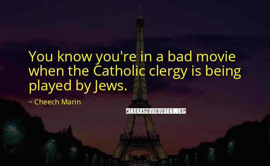 Cheech Marin quotes: You know you're in a bad movie when the Catholic clergy is being played by Jews.