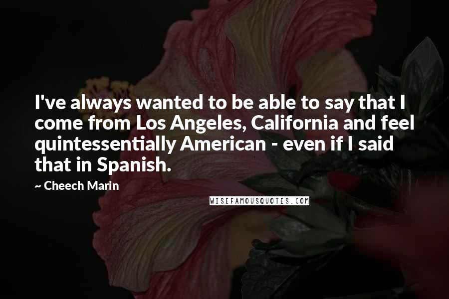 Cheech Marin quotes: I've always wanted to be able to say that I come from Los Angeles, California and feel quintessentially American - even if I said that in Spanish.