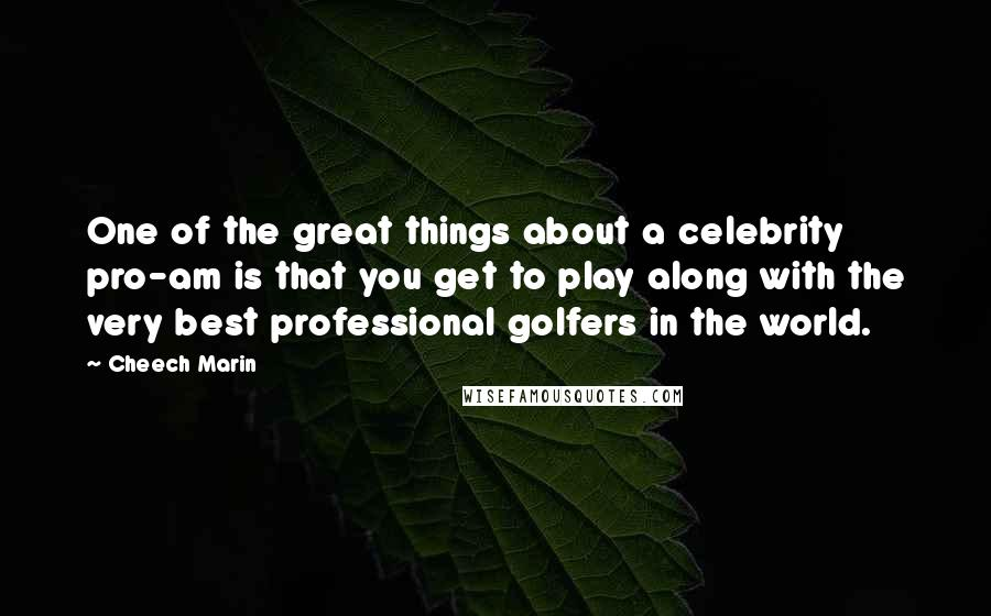 Cheech Marin quotes: One of the great things about a celebrity pro-am is that you get to play along with the very best professional golfers in the world.