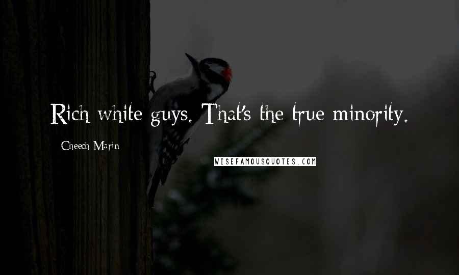 Cheech Marin quotes: Rich white guys. That's the true minority.