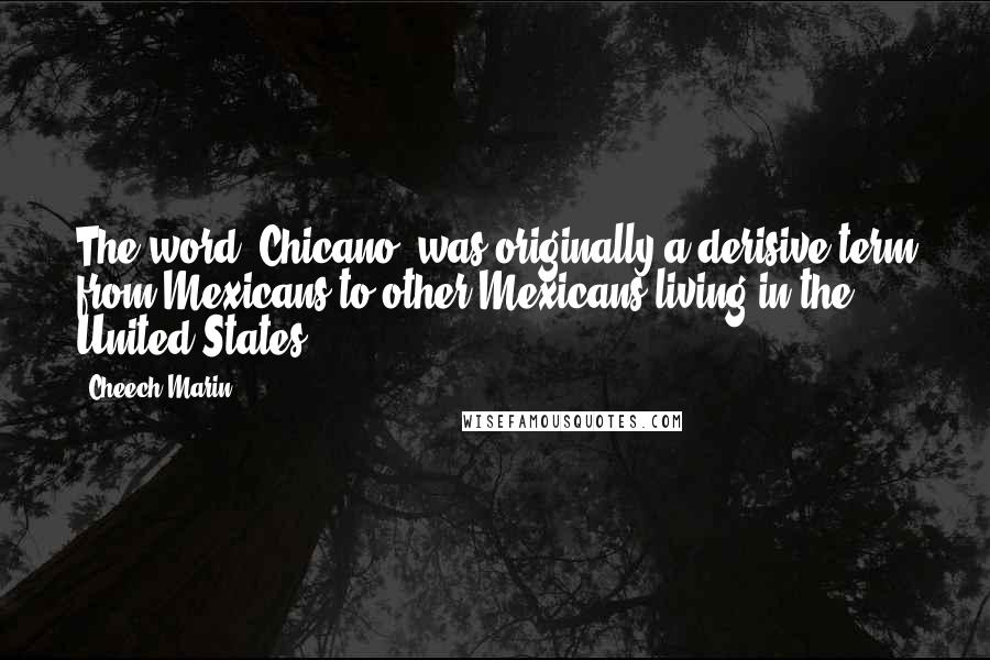 Cheech Marin quotes: The word 'Chicano' was originally a derisive term from Mexicans to other Mexicans living in the United States.