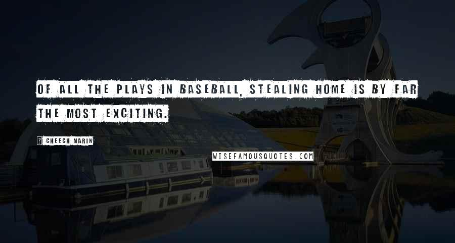 Cheech Marin quotes: Of all the plays in baseball, stealing home is by far the most exciting.
