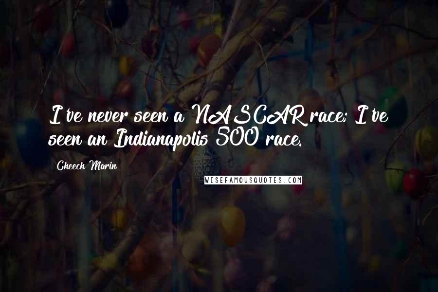 Cheech Marin quotes: I've never seen a NASCAR race; I've seen an Indianapolis 500 race.
