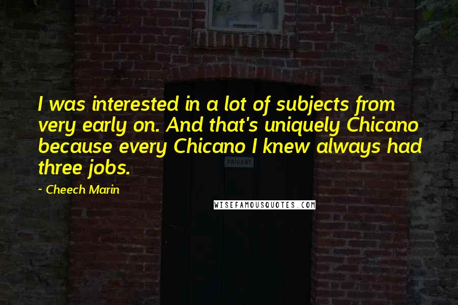 Cheech Marin quotes: I was interested in a lot of subjects from very early on. And that's uniquely Chicano because every Chicano I knew always had three jobs.