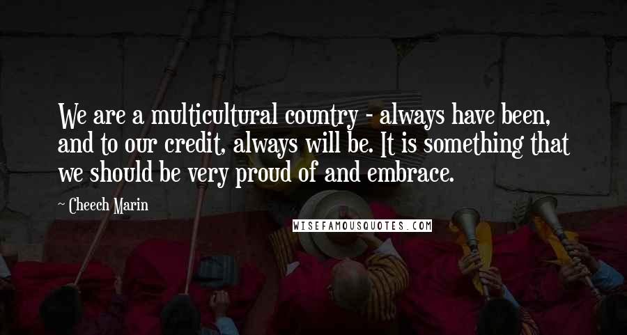 Cheech Marin quotes: We are a multicultural country - always have been, and to our credit, always will be. It is something that we should be very proud of and embrace.