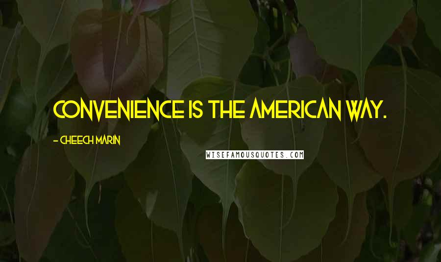 Cheech Marin quotes: Convenience is the American way.