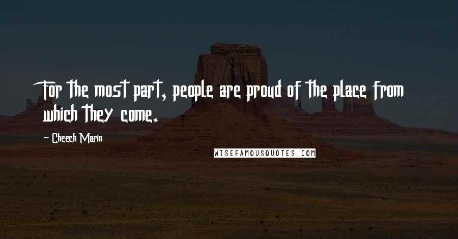 Cheech Marin quotes: For the most part, people are proud of the place from which they come.