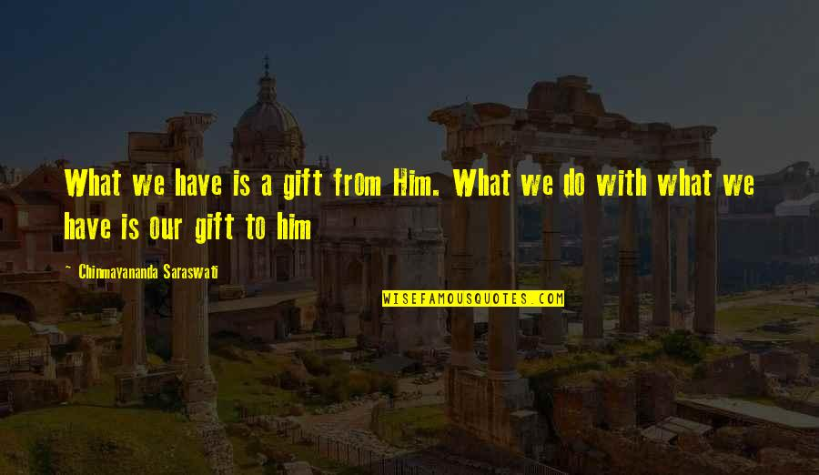 Cheekiness Quotes By Chinmayananda Saraswati: What we have is a gift from Him.