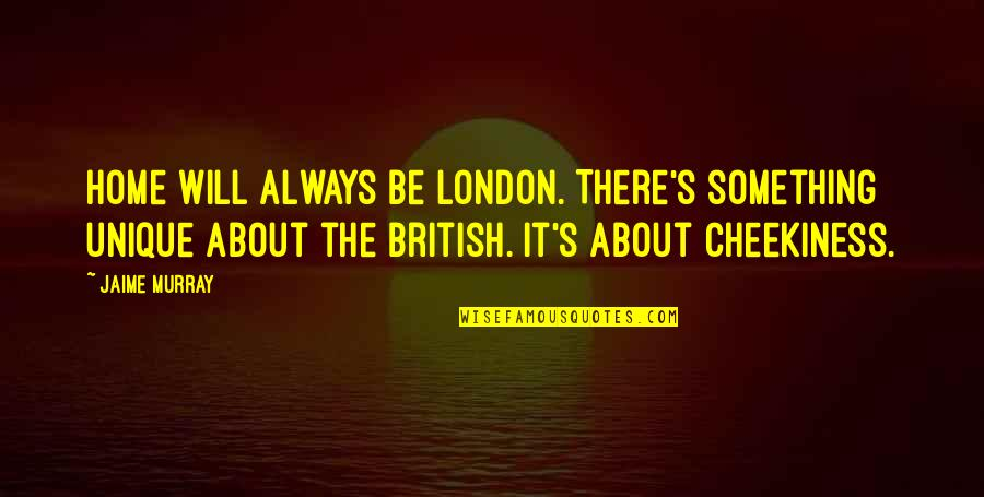 Cheekiness Quotes By Jaime Murray: Home will always be London. There's something unique