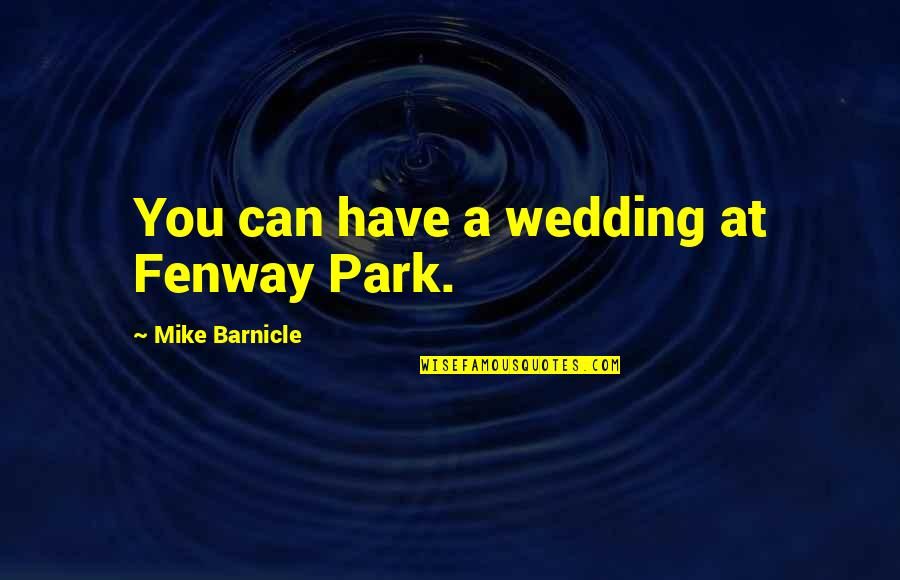 Cheepi Quotes By Mike Barnicle: You can have a wedding at Fenway Park.