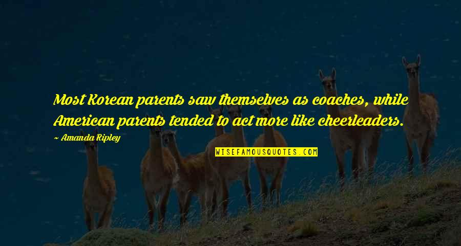 Cheerleaders Quotes By Amanda Ripley: Most Korean parents saw themselves as coaches, while