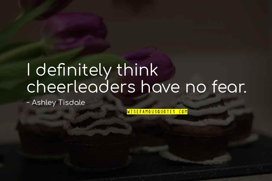 Cheerleaders Quotes By Ashley Tisdale: I definitely think cheerleaders have no fear.