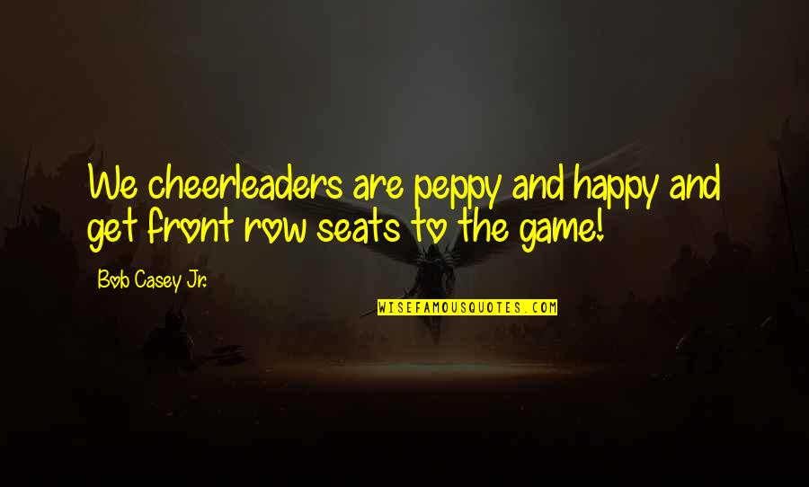 Cheerleaders Quotes By Bob Casey Jr.: We cheerleaders are peppy and happy and get