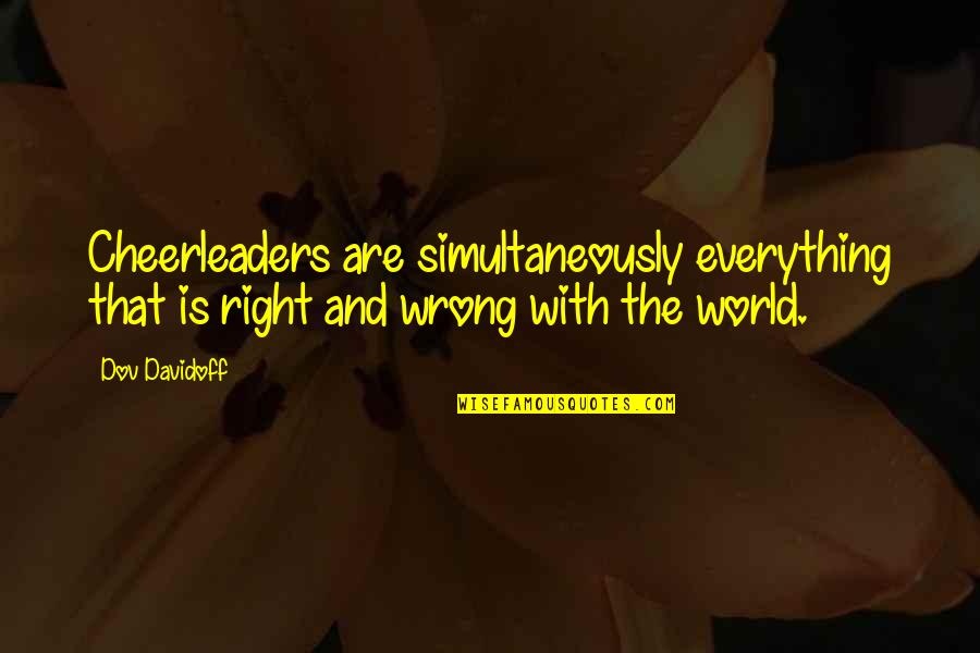 Cheerleaders Quotes By Dov Davidoff: Cheerleaders are simultaneously everything that is right and