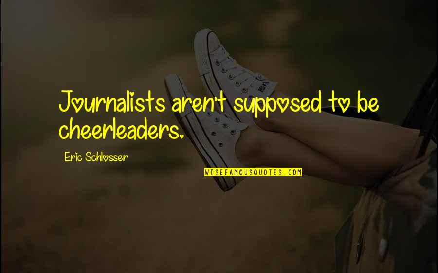 Cheerleaders Quotes By Eric Schlosser: Journalists aren't supposed to be cheerleaders.