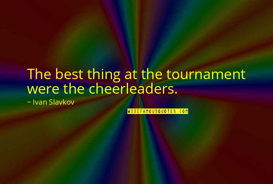 Cheerleaders Quotes By Ivan Slavkov: The best thing at the tournament were the