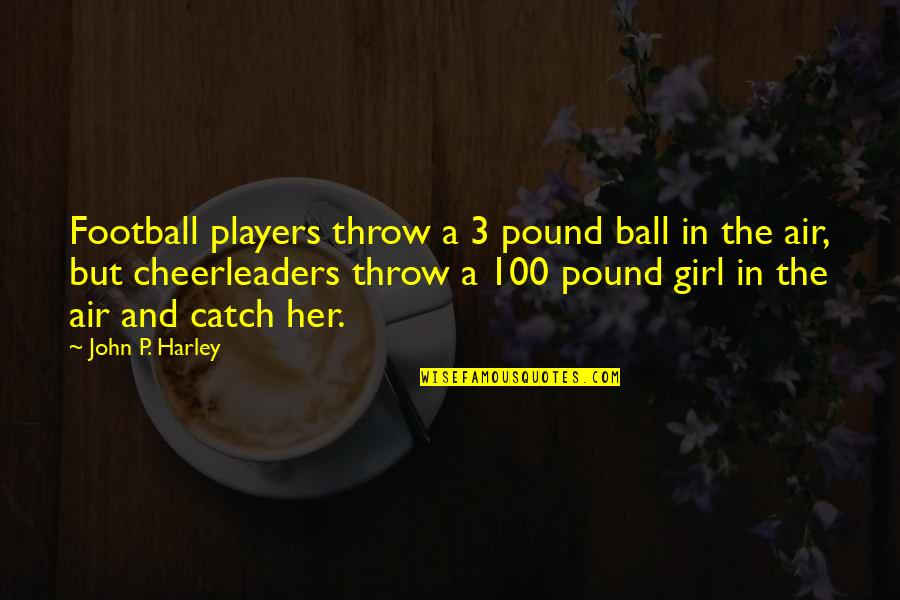 Cheerleaders Quotes By John P. Harley: Football players throw a 3 pound ball in