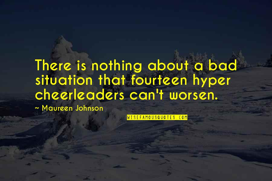 Cheerleaders Quotes By Maureen Johnson: There is nothing about a bad situation that