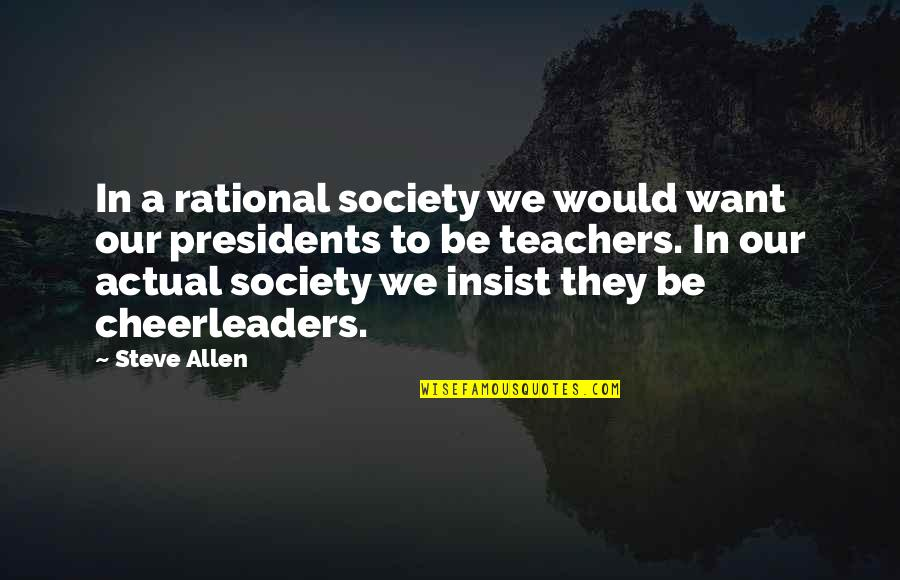 Cheerleaders Quotes By Steve Allen: In a rational society we would want our