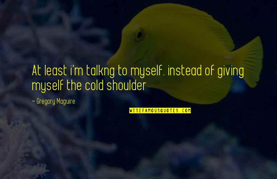 Cheerleading Sport Quotes By Gregory Maguire: At least i'm talkng to myself. instead of