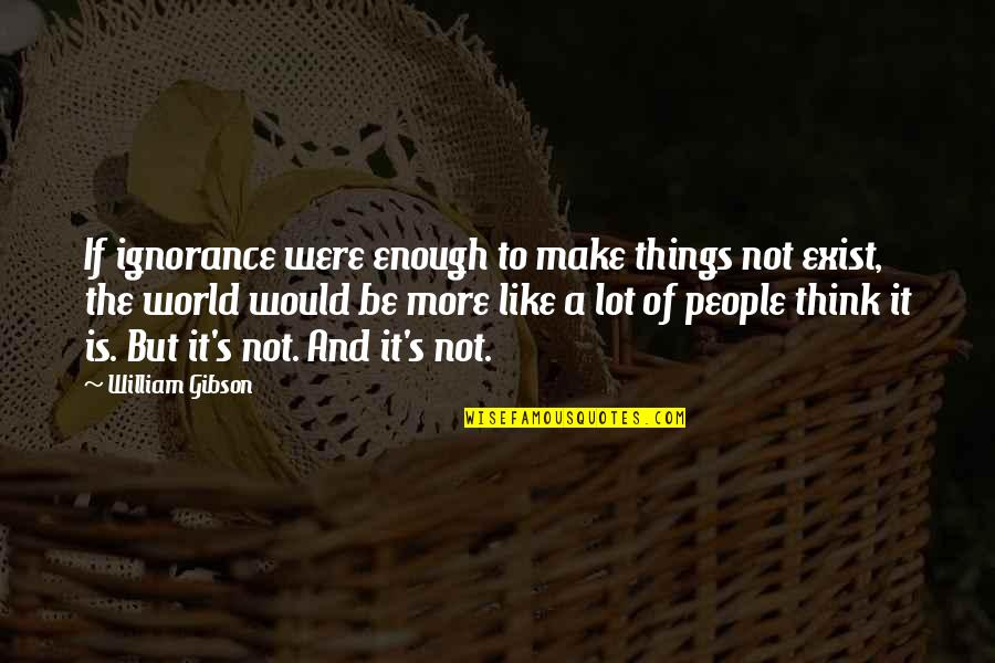 Cheerleading Sport Quotes By William Gibson: If ignorance were enough to make things not