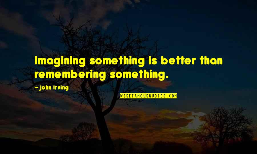 Cheers To Great Friends Quotes By John Irving: Imagining something is better than remembering something.