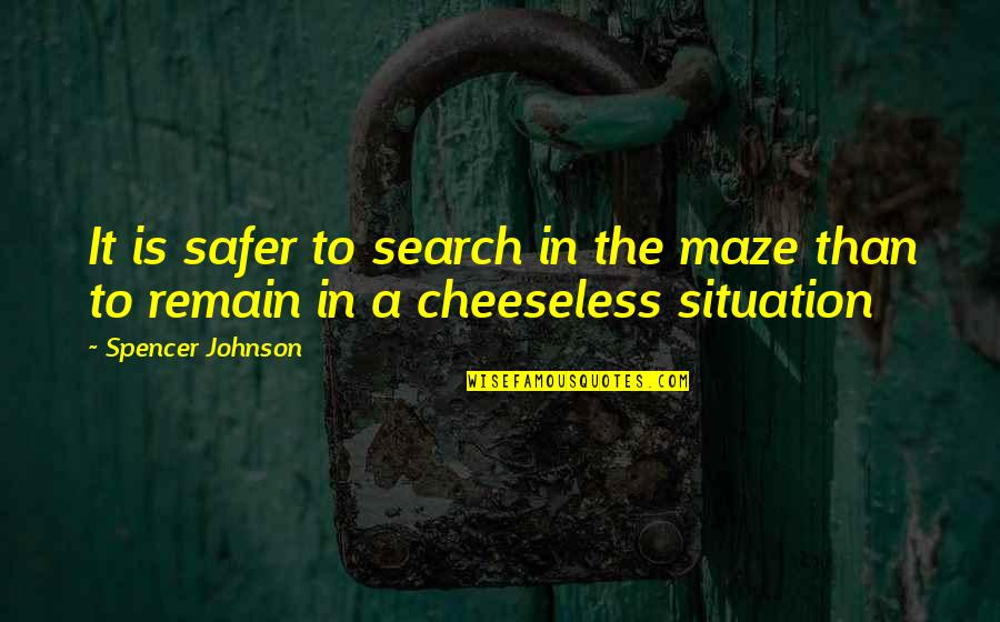 Cheeseless Quotes By Spencer Johnson: It is safer to search in the maze