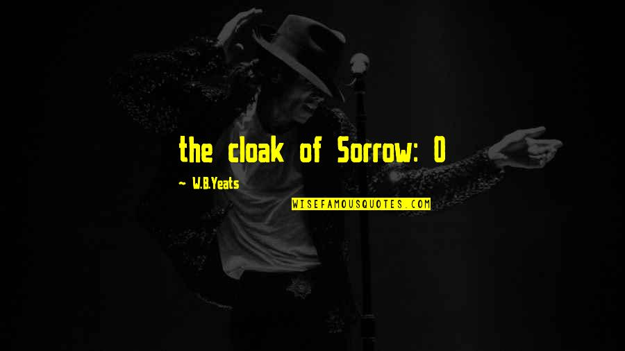Cheeseless Quotes By W.B.Yeats: the cloak of Sorrow: O