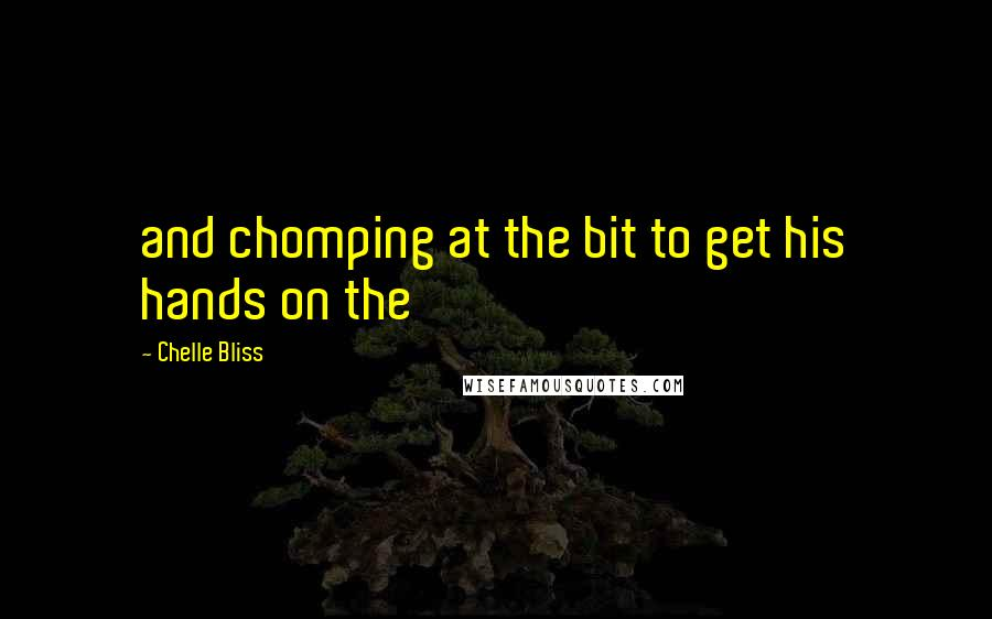 Chelle Bliss quotes: and chomping at the bit to get his hands on the