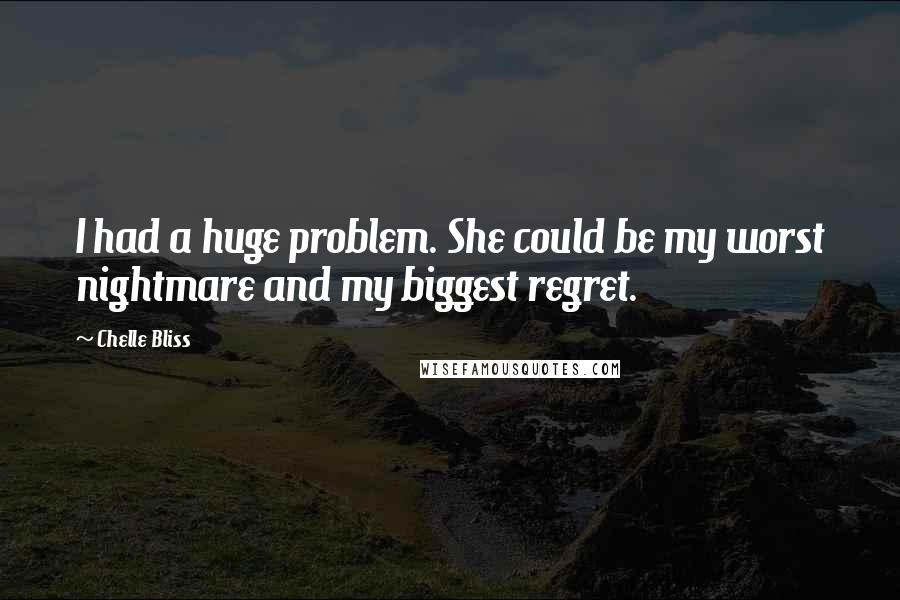 Chelle Bliss quotes: I had a huge problem. She could be my worst nightmare and my biggest regret.