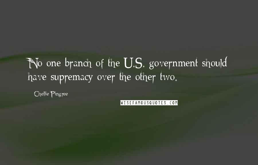 Chellie Pingree quotes: No one branch of the U.S. government should have supremacy over the other two.