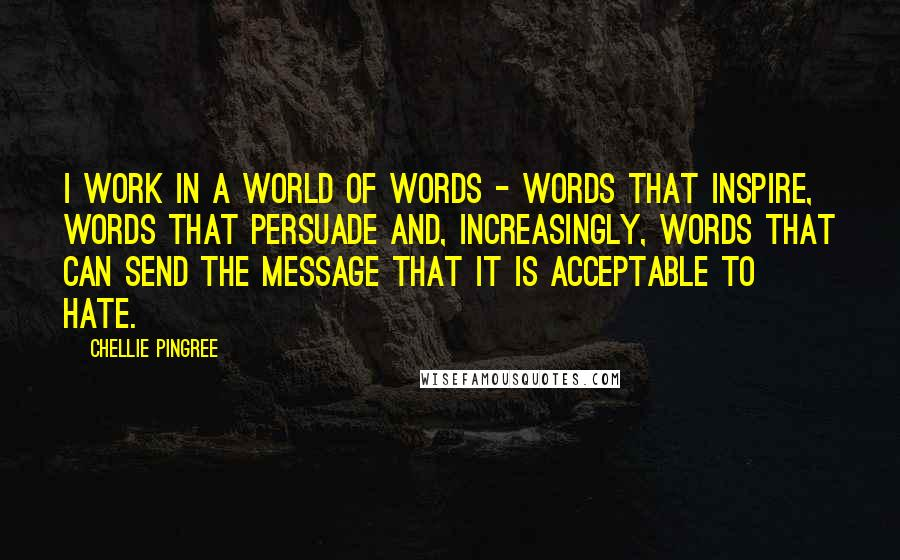 Chellie Pingree quotes: I work in a world of words - words that inspire, words that persuade and, increasingly, words that can send the message that it is acceptable to hate.