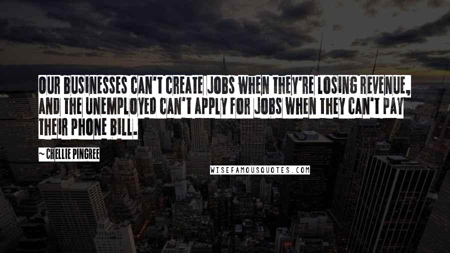 Chellie Pingree quotes: Our businesses can't create jobs when they're losing revenue, and the unemployed can't apply for jobs when they can't pay their phone bill.