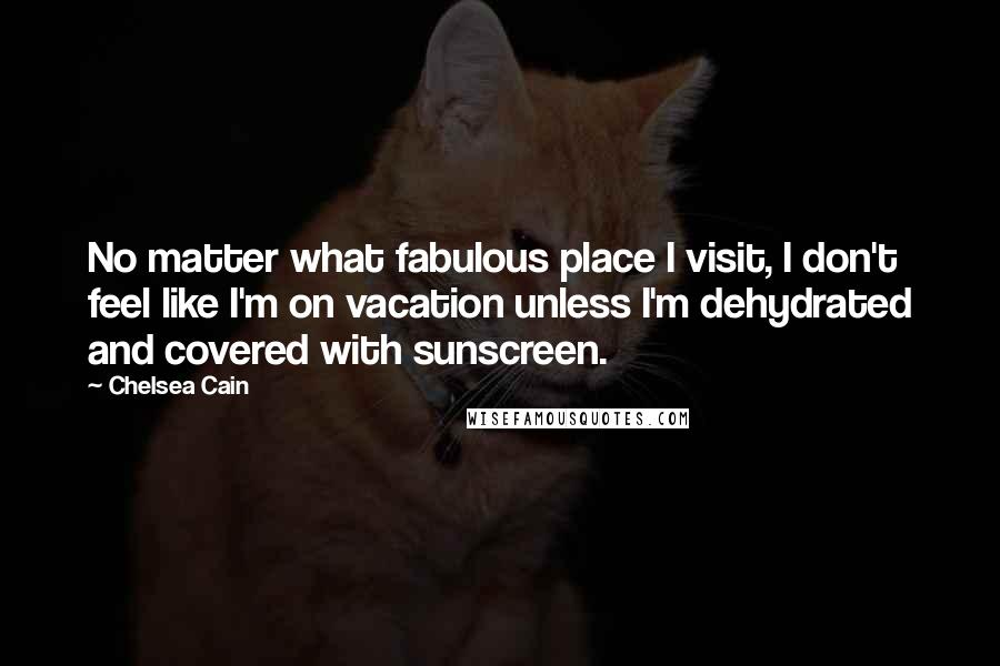 Chelsea Cain quotes: No matter what fabulous place I visit, I don't feel like I'm on vacation unless I'm dehydrated and covered with sunscreen.