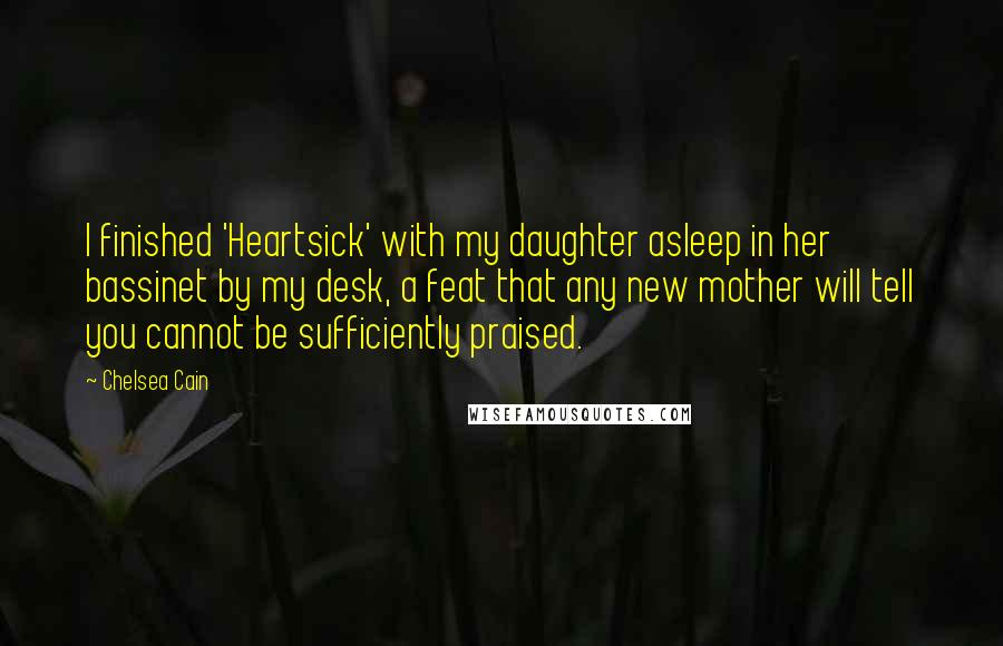 Chelsea Cain quotes: I finished 'Heartsick' with my daughter asleep in her bassinet by my desk, a feat that any new mother will tell you cannot be sufficiently praised.