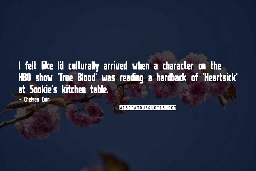Chelsea Cain quotes: I felt like I'd culturally arrived when a character on the HBO show 'True Blood' was reading a hardback of 'Heartsick' at Sookie's kitchen table.