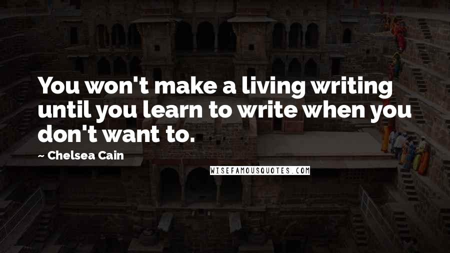 Chelsea Cain quotes: You won't make a living writing until you learn to write when you don't want to.