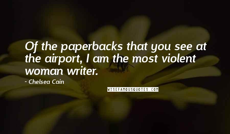 Chelsea Cain quotes: Of the paperbacks that you see at the airport, I am the most violent woman writer.