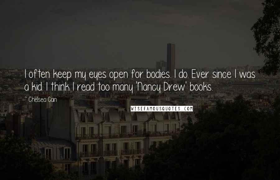 Chelsea Cain quotes: I often keep my eyes open for bodies. I do. Ever since I was a kid. I think I read too many 'Nancy Drew' books.