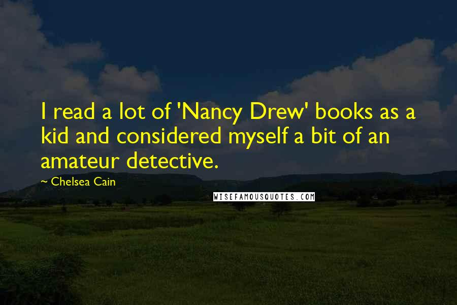 Chelsea Cain quotes: I read a lot of 'Nancy Drew' books as a kid and considered myself a bit of an amateur detective.