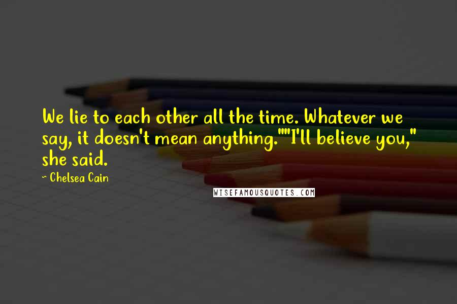 """Chelsea Cain quotes: We lie to each other all the time. Whatever we say, it doesn't mean anything.""""""""I'll believe you,"""" she said."""